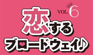 恋するブロードウェイ♪ vol.6